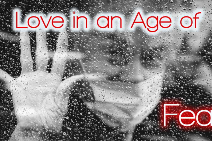 The Problem of Love, Part 3: Love in an Age of Fear