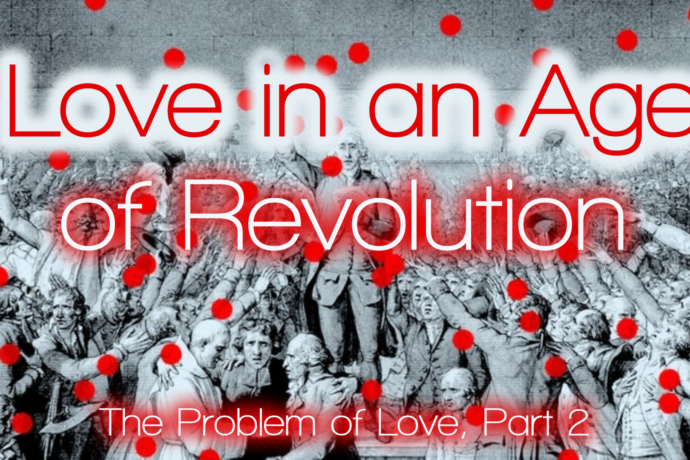 The Problem of Love, Part 2: Love in an Age of Revolution