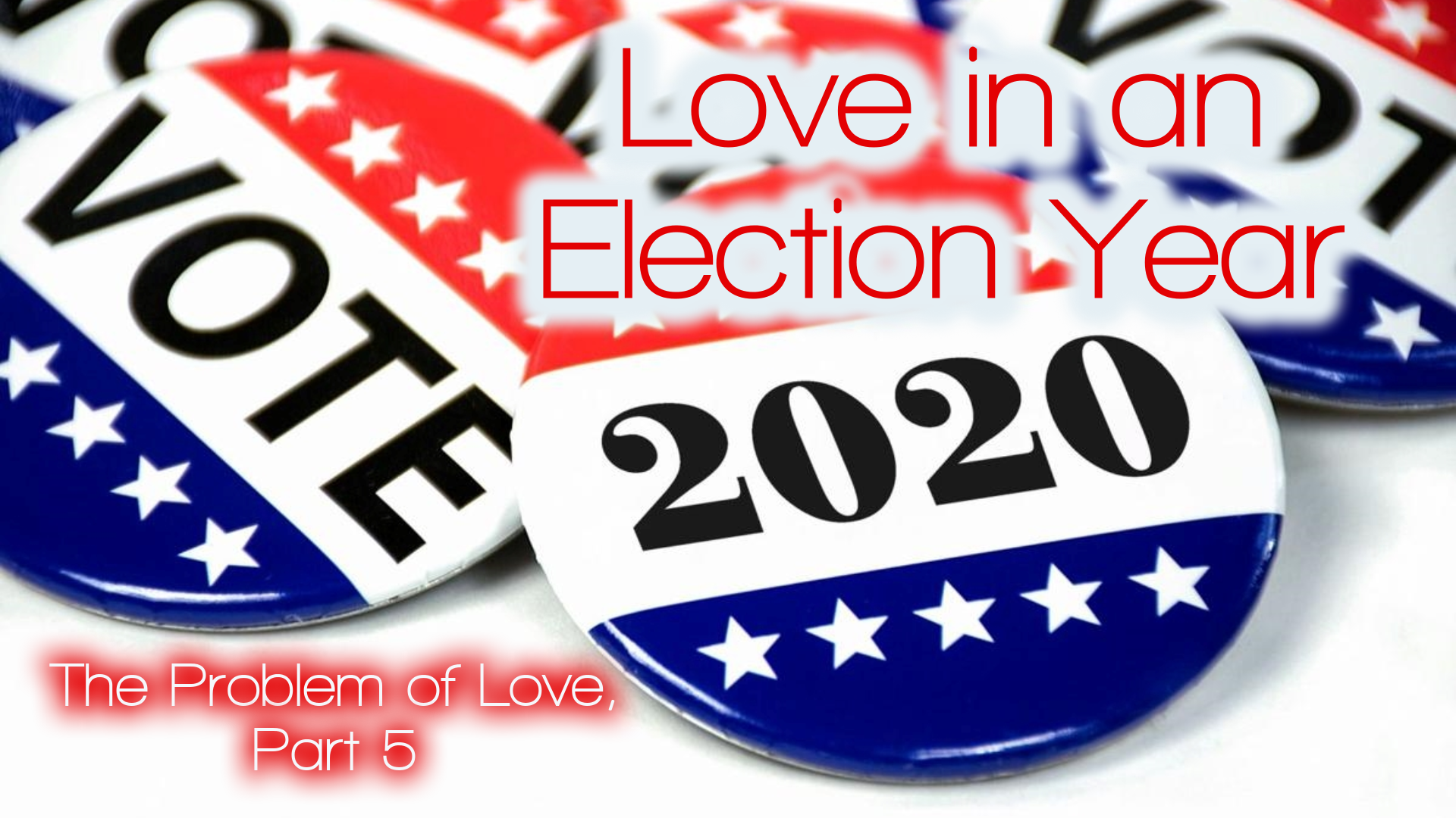 The Problem of Love, Part 5: Love in an Election Year